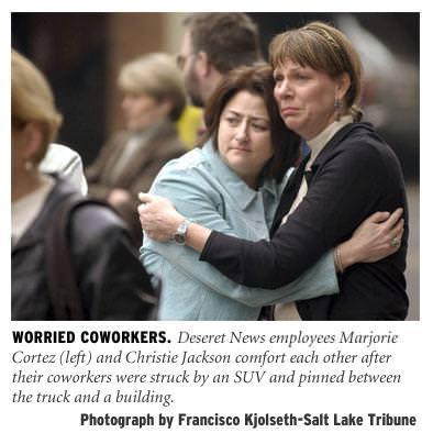 [Worried Coworkers: Deseret News employees Marjorie Cortez (left) and Christie Jackson comfort each other after their coworkers were struck by an SUV andpinned between the truck and the building. Photograph by Francisco Kjolseth - Salt Lake Tribune]